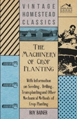 The Machinery of Crop Planting - With Information on Seeding, Drilling, Transplanting and Other Mechanical Methods of Crop Planting