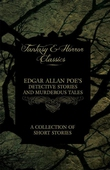 Edgar Allan Poe's Detective Stories and Murderous Tales -  A Collection of Short Stories (Fantasy and Horror Classics)
