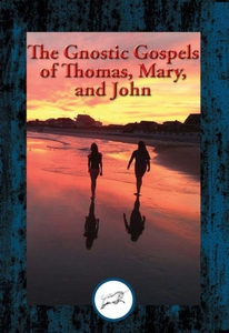 The Gnostic Gospels of Thomas, Mary, and John (