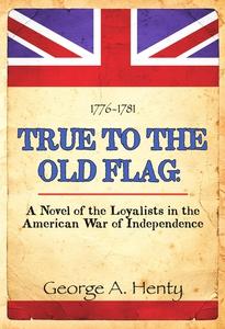 TRUE TO THE OLD FLAG (e-bok) av G.A. Henty