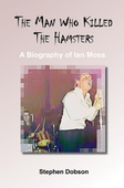 The Man Who Killed the Hamsters - A Biography of Ian Moss