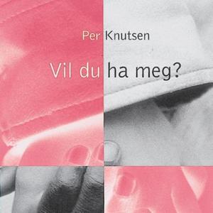 Vil du ha meg? (lydbok) av Per Knutsen