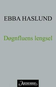 Døgnfluens lengsel (ebok) av Ebba Haslund