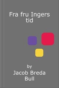 Fra fru Ingers tid (ebok) av Jacob Breda Bull