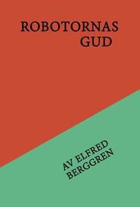 Robotarnas gud (e-bok) av Elfred Berggren